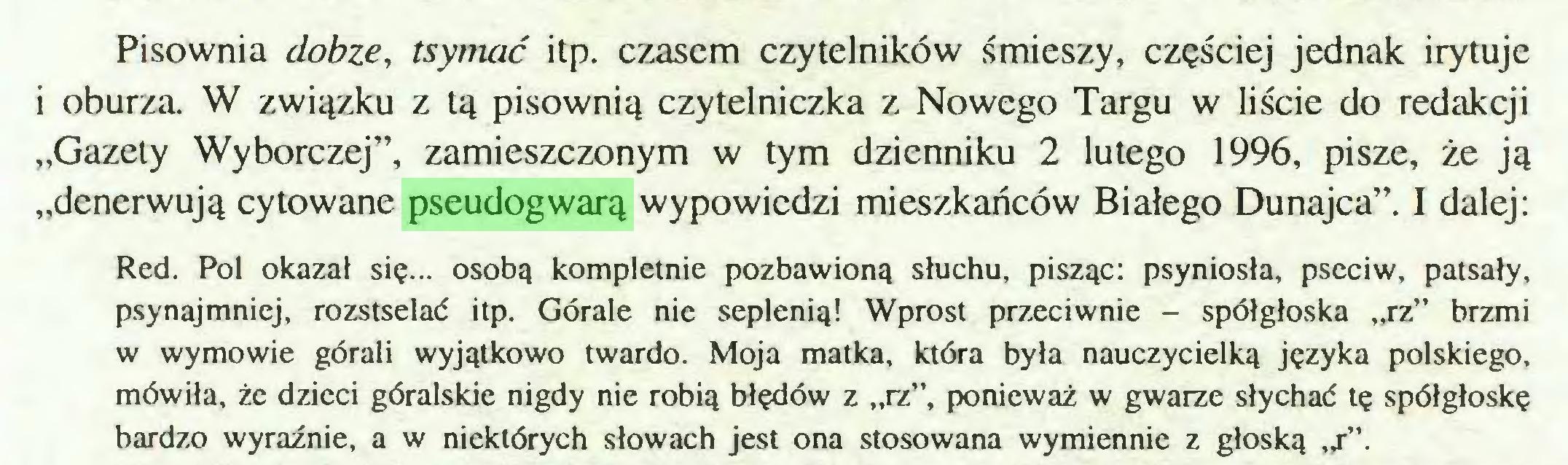 """(...) Pisownia dobze, tsymać itp. czasem czytelników śmieszy, częściej jednak irytuje i oburza. W związku z tą pisownią czytelniczka z Nowego Targu w liście do redakcji """"Gazety Wyborczej"""", zamieszczonym w tym dzienniku 2 lutego 1996, pisze, że ją """"denerwują cytowane pseudogwarą wypowiedzi mieszkańców Białego Dunajca"""". I dalej: Red. Pol okazał się... osobą kompletnie pozbawioną słuchu, pisząc: psyniosła, pseciw, patsały, psynajmniej, rozstselać itp. Górale nie seplenią! Wprost przeciwnie - spółgłoska """"rz"""" brzmi w wymowie górali wyjątkowo twardo. Moja matka, która była nauczycielką języka polskiego, mówiła, że dzieci góralskie nigdy nie robią błędów z """"rz"""", ponieważ w gwarze słychać tę spółgłoskę bardzo wyraźnie, a w niektórych słowach jest ona stosowana wymiennie z głoską """"r""""..."""