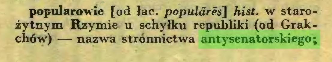 (...) popularowie [od łac. populdres] hist. w starożytnym Rzymie u schyłku republiki (od Grakchów) — nazwa stronnictwa antysenatorskiego;...
