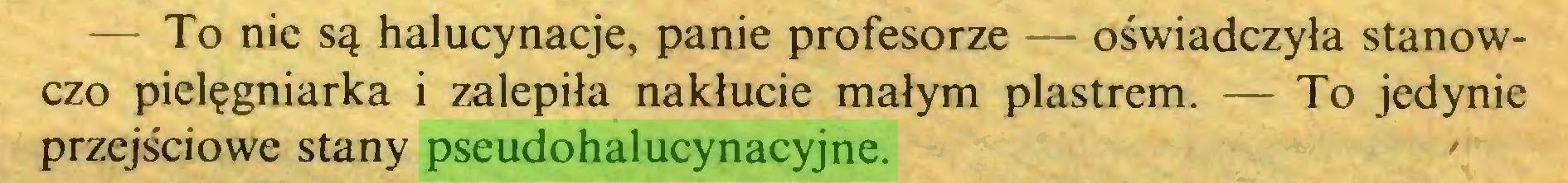 (...) — To nie są halucynacje, panie profesorze — oświadczyła stanowczo pielęgniarka i zalepiła nakłucie małym plastrem. — To jedynie przejściowe stany pseudohalucynacyjne...