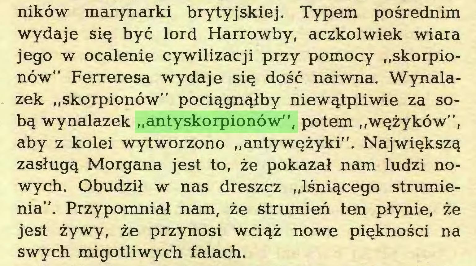 """(...) ników marynarki brytyjskiej. Typem pośrednim wydaje się być lord Harrowby, aczkolwiek wiara jego w ocalenie cywilizacji przy pomocy """"skorpionów"""" Ferreresa wydaje się dość naiwna. Wynalazek """"skorpionów"""" pociągnąłby niewątpliwie za sobą wynalazek """"antyskorpionów"""", potem """"wężyków"""", aby z kolei wytworzono """"antywężyki"""". Największą zasługą Morgana jest to, że pokazał nam ludzi nowych. Obudził w nas dreszcz """"lśniącego strumienia"""". Przypomniał nam, że strumień ten płynie, że jest żywy, że przynosi wciąż nowe piękności na swych migotliwych falach..."""
