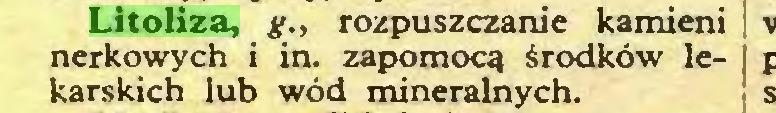 (...) Litoliza, g., rozpuszczanie kamieni nerkowych i in. zapomocą środków lekarskich lub wód mineralnych...