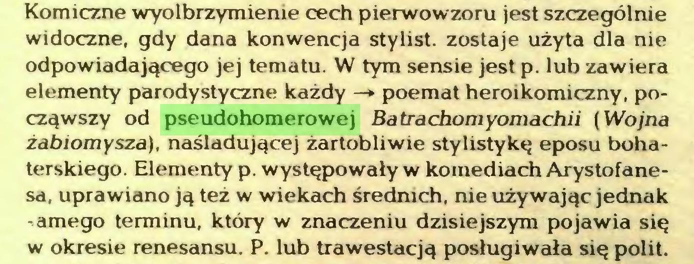 (...) Komiczne wyolbrzymienie cech pierwowzoru jest szczególnie widoczne, gdy dana konwencja stylist. zostaje użyta dla nie odpowiadającego jej tematu. W tym sensie jest p. lub zawiera elementy parodystyczne każdy —* poemat heroikomiczny, począwszy od pseudohomerowej Batrachomyomachii (Wojna żabiomysza), naśladującej żartobliwie stylistykę eposu bohaterskiego. Elementy p. występowały w komediach Arystofanesa, uprawiano ją też w wiekach średnich, nie używając jednak -amego terminu, który w znaczeniu dzisiejszym pojawia się w okresie renesansu. P. lub trawestacją posługiwała się polit...