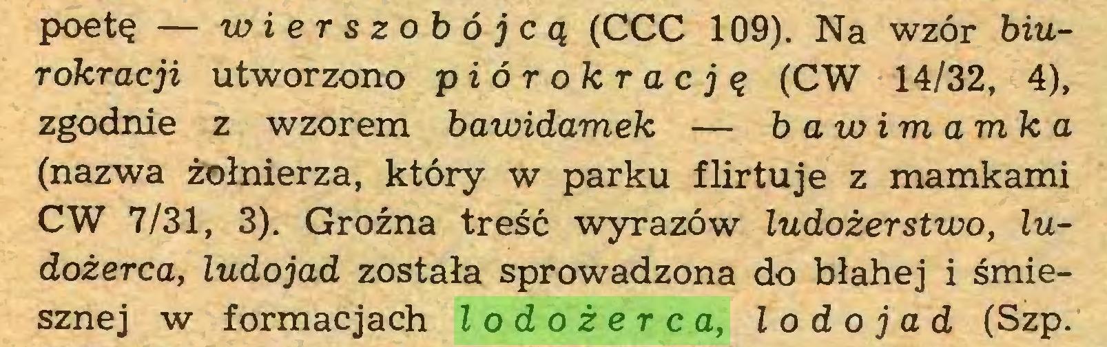 (...) poetę — wierszohójcą (CCC 109). Na wzór biurokracji utworzono piór ok rację (CW 14/32, 4), zgodnie z wzorem bawidamek — b awim amk a (nazwa żołnierza, który w parku flirtuje z mamkami CW 7/31, 3). Groźna treść wyrazów ludożerstwo, ludożerca, ludojad została sprowadzona do błahej i śmiesznej w formacjach lodożerca, l o d o j ad (Szp...