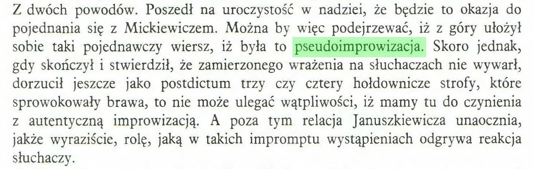 (...) Z dwóch powodów. Poszedł na uroczystość w nadziei, że będzie to okazja do pojednania się z Mickiewiczem. Można by więc podejrzewać, iż z góry ułożył sobie taki pojednawczy wiersz, iż była to pseudoimprowizacja. Skoro jednak, gdy skończył i stwierdził, że zamierzonego wrażenia na słuchaczach nie wywarł, dorzucił jeszcze jako postdictum trzy czy cztery hołdownicze strofy, które sprowokowały brawa, to nie może ulegać wątpliwości, iż mamy tu do czynienia z autentyczną improwizacją. A poza tym relacja Januszkiewicza unaocznia, jakże wyraziście, rolę, jaką w takich impromptu wystąpieniach odgrywa reakcja słuchaczy...