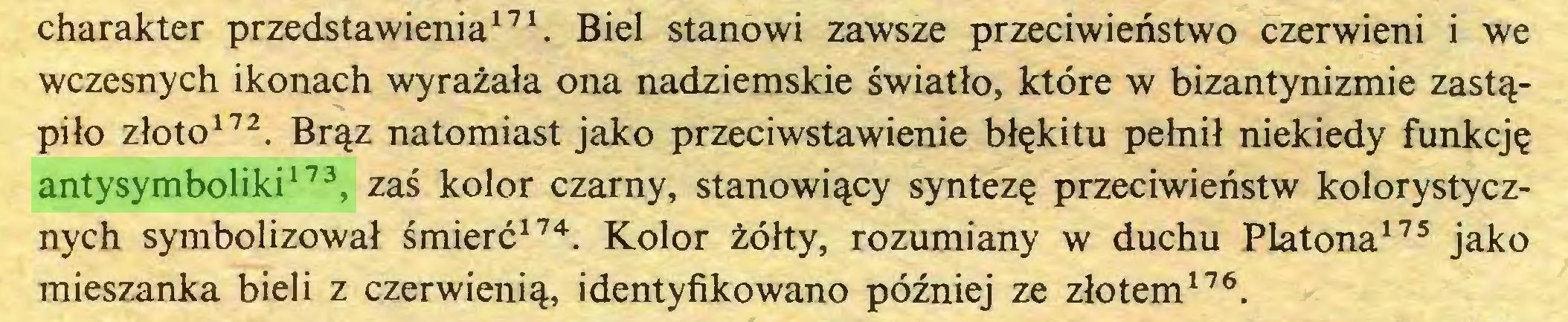 (...) charakter przedstawienia171. Biel stanowi zawsze przeciwieństwo czerwieni i we wczesnych ikonach wyrażała ona nadziemskie światło, które w bizantynizmie zastąpiło złoto172. Brąz natomiast jako przeciwstawienie błękitu pełnił niekiedy funkcję antysymboliki173, zaś kolor czarny, stanowiący syntezę przeciwieństw kolorystycznych symbolizował śmierć174. Kolor żółty, rozumiany w duchu Platona175 jako mieszanka bieli z czerwienią, identyfikowano później ze złotem176...