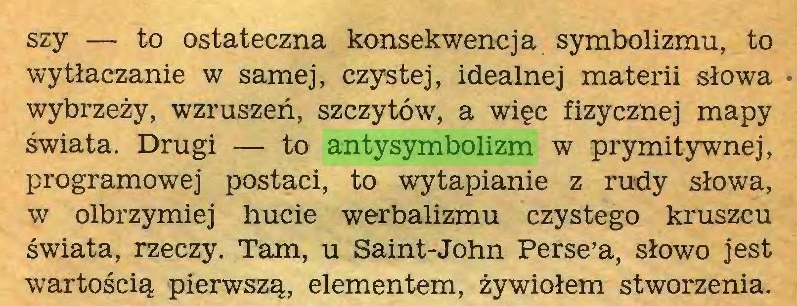 (...) szy — to ostateczna konsekwencja symbolizmu, to wytłaczanie w samej, czystej, idealnej materii słowa wybrzeży, wzruszeń, szczytów, a więc fizycznej mapy świata. Drugi — to antysymbolizm w prymitywnej, programowej postaci, to wytapianie z rudy słowa, w olbrzymiej hucie werbalizmu czystego kruszcu świata, rzeczy. Tam, u Saint-John Perse'a, słowo jest wartością pierwszą, elementem, żywiołem stworzenia...
