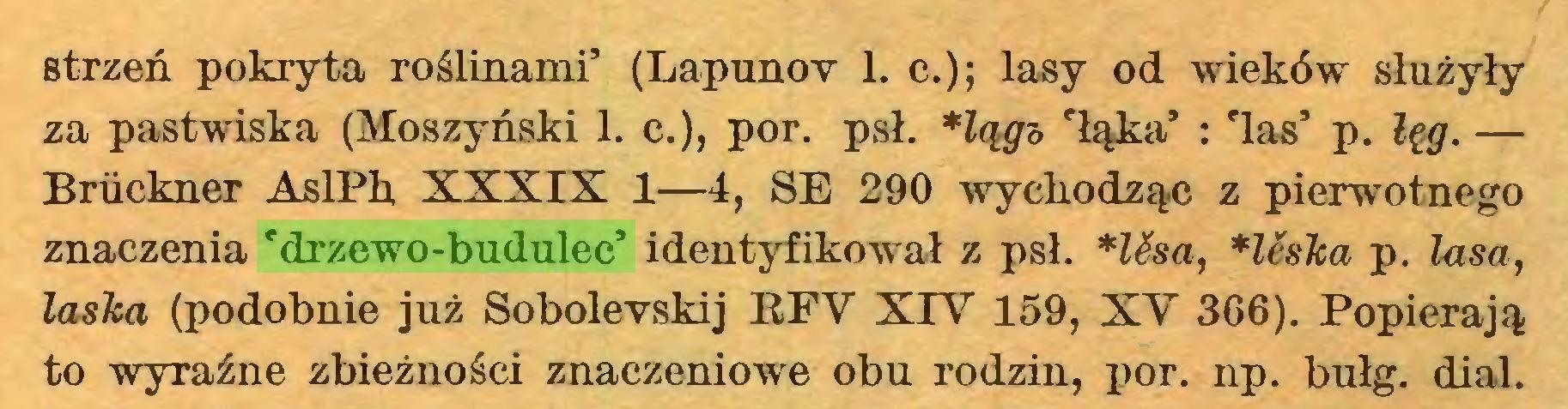 (...) strzeń pokryta roślinami' (Lapunov 1. c.); lasy od wieków służyły za pastwiska (Moszyński 1. c.), por. psł. *lągs 'łąka' : Tas' p. łęg. — Briickner AslPh XXXIX 1—4, SE 290 wychodząc z pierwotnego znaczenia 'drzewo-budulec' identyfikował z psł. *Usa, *léska p. lasa, łasica (podobnie już Sobolevskij RFY XIY 159, XY 366). Popierają to wyraźne zbieżności znaczeniowe obu rodzin, por. np. bułg. dial...
