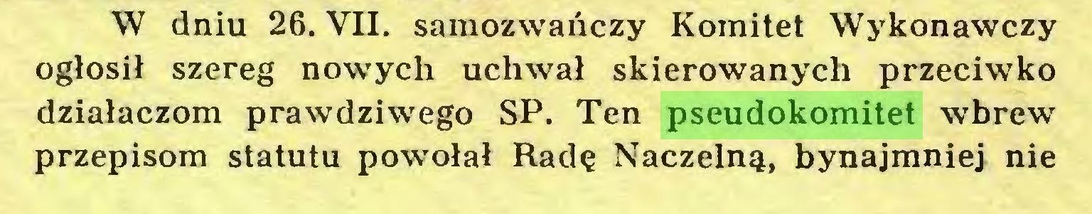 (...) W dniu 26. VII. samozwańczy Komitet Wykonawczy ogłosił szereg nowych uchwał skierowanych przeciwko działaczom prawdziwego SP. Ten pseudokomitet wbrew przepisom statutu powołał Radę Naczelną, bynajmniej nie...