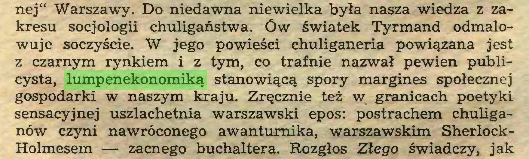 """(...) nej"""" Warszawy. Do niedawna niewielka była nasza wiedza z zakresu socjologii chuligaństwa, ów światek Tyrmand odmalowuje soczyście. W jego powieści chuliganeria powiązana jest z czarnym rynkiem i z tym, co trafnie nazwał pewien publicysta, lumpenekonomiką stanowiącą spory margines społecznej gospodarki w naszym kraju. Zręcznie też w granicach poetyki sensacyjnej uszlachetnia warszawski epos: postrachem chuliganów czyni nawróconego awanturnika, warszawskim SherlockHolmesem — zacnego buchaltera. Rozgłos Złego świadczy, jak..."""