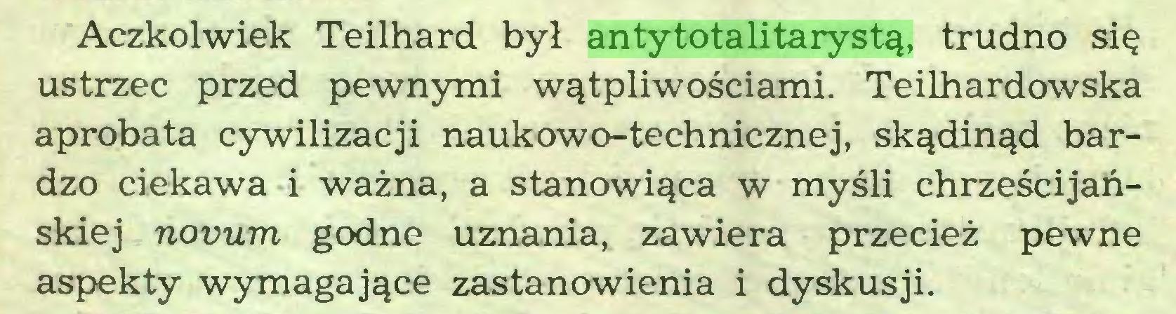(...) Aczkolwiek Teilhard był antytotalitarystą, trudno się ustrzec przed pewnymi wątpliwościami. Teilhardowska aprobata cywilizacji naukowo-technicznej, skądinąd bardzo ciekawa i ważna, a stanowiąca w myśli chrześcijańskiej novum godne uznania, zawiera przecież pewne aspekty wymagające zastanowienia i dyskusji...