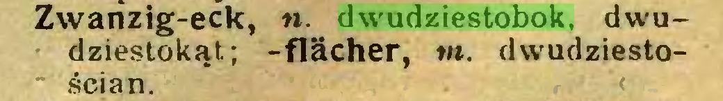 (...) Zwanzig-eck, «. dwudziestobok, dwudziestokąt; -flacher, m. dwudziestościan...