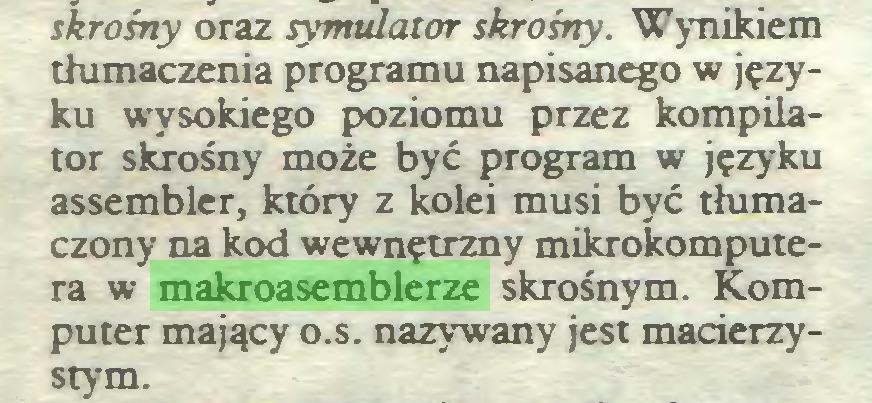 (...) skrośny oraz symulator skrośny. Wynikiem tłumaczenia programu napisanego w języku wysokiego poziomu przez kompilator skrośny może być program w języku assembler, który z kolei musi być tłumaczony na kod wewnętrzny mikrokomputera w makroasemblerze skrośnym. Komputer mający o.s. nazywany jest macierzystym...