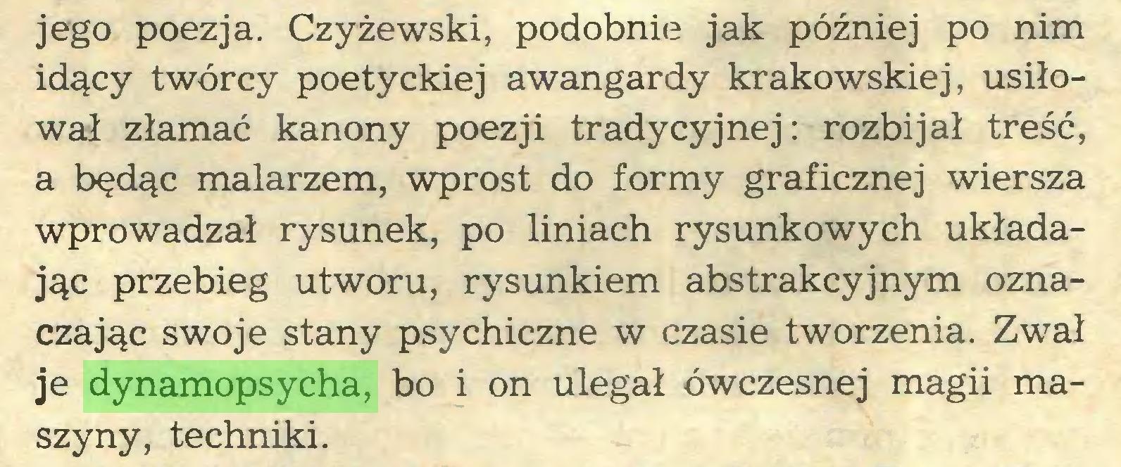 (...) jego poezja. Czyżewski, podobnie jak później po nim idący twórcy poetyckiej awangardy krakowskiej, usiłował złamać kanony poezji tradycyjnej: rozbijał treść, a będąc malarzem, wprost do formy graficznej wiersza wprowadzał rysunek, po liniach rysunkowych układając przebieg utworu, rysunkiem abstrakcyjnym oznaczając swoje stany psychiczne w czasie tworzenia. Zwał je dynamopsycha, bo i on ulegał ówczesnej magii maszyny, techniki...