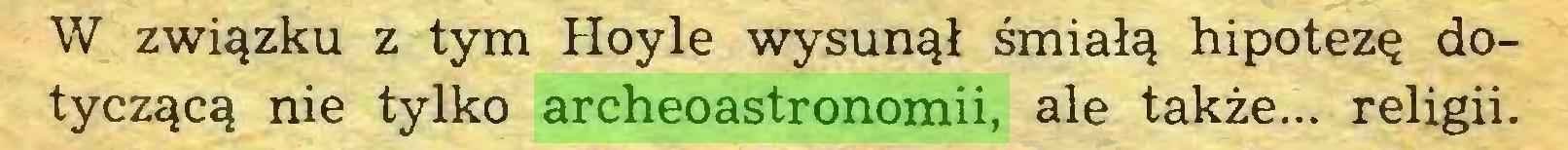 (...) W związku z tym Hoyle wysunął śmiałą hipotezę dotyczącą nie tylko archeoastronomii, ale także... religii...