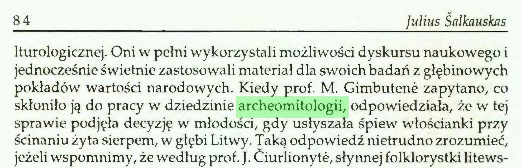 (...) 84 Julius Salkauskas lturologicznej. Oni w pełni wykorzystali możliwości dyskursu naukowego i jednocześnie świetnie zastosowali materiał dla swoich badań z głębinowych pokładów wartości narodowych. Kiedy prof. M. Gimbutene zapytano, co skłoniło ją do pracy w dziedzinie archeomitologii, odpowiedziała, że w tej sprawie podjęła decyzję w młodości, gdy usłyszała śpiew włościanki przy ścinaniu żyta sierpem, w głębi Litwy. Taką odpowiedź nietrudno zrozumieć, jeżeli wspomnimy, że według prof. J. Ćiurlionyte, słynnej folklorystki litews...