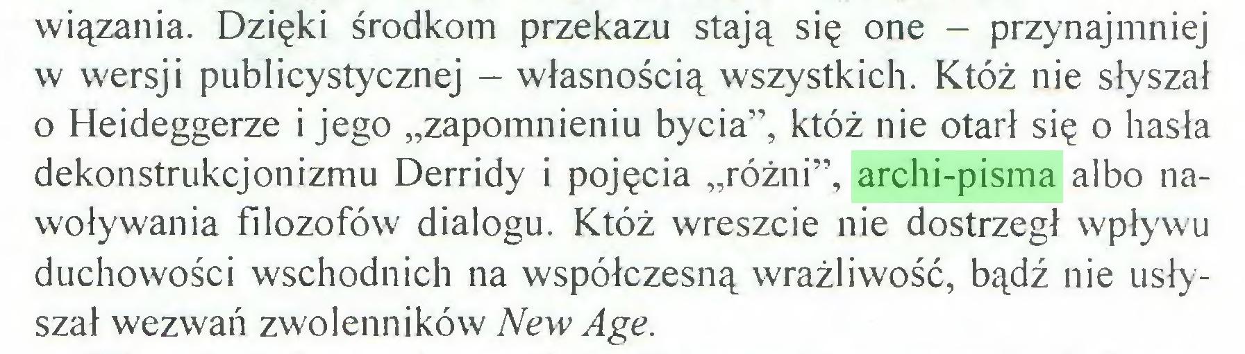 """(...) wiązania. Dzięki środkom przekazu stają się one - przynajmniej w wersji publicystycznej - własnością wszystkich. Któż nie słyszał o Heideggerze i jego """"zapomnieniu bycia"""", któż nie otarł się o hasła dekonstrukcjonizmu Derridy i pojęcia """"różni"""", archi-pisma albo nawoływania filozofów dialogu. Któż wreszcie nie dostrzegł wpływu duchowości wschodnich na współczesną wrażliwość, bądź nie usłyszał wezwań zwolenników New Age..."""