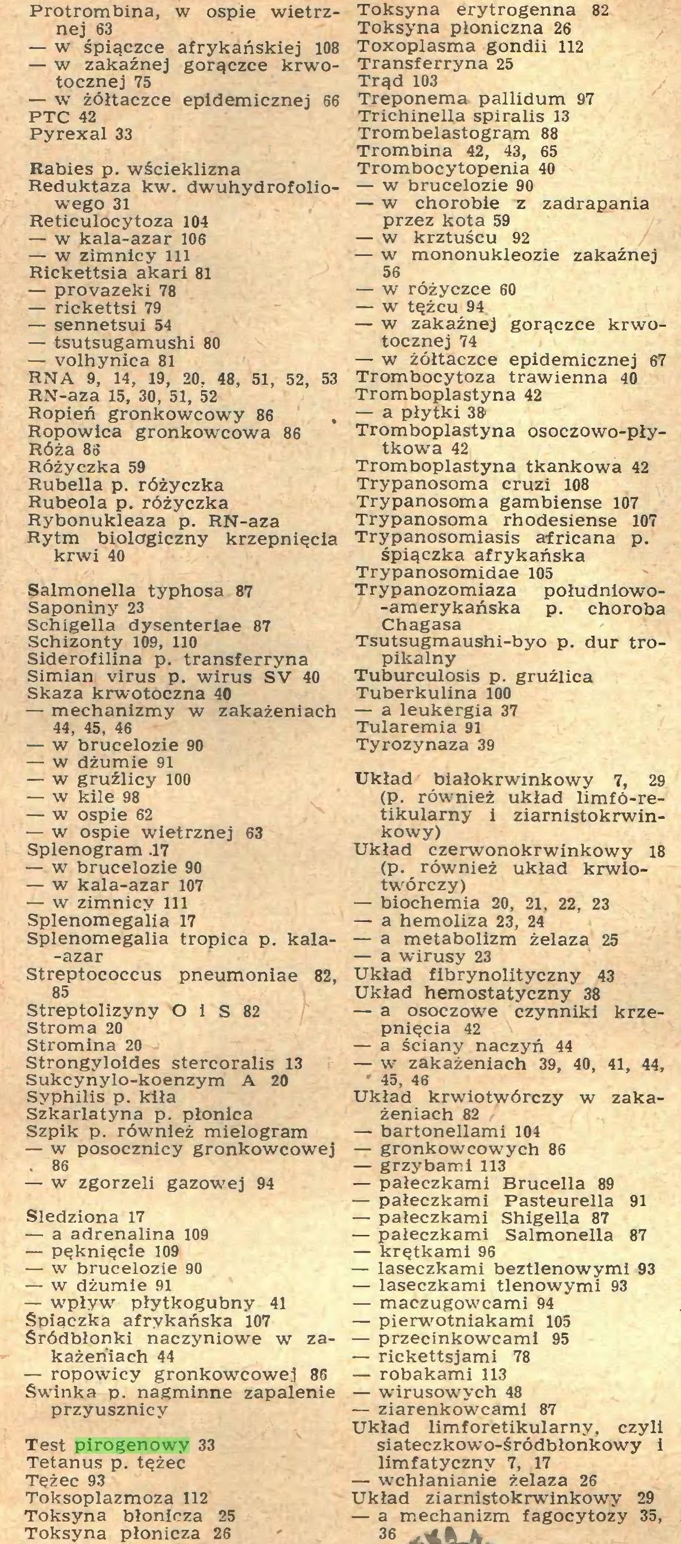 (...) Test pirogenowy 33 Tetanus p. tężec Tężec 93 Toksoplazmoza 112 Toksyna błonicza 25 Toksyna płonicza 26 Toksyna erytrogenna 82 Toksyna płoniczna 26 Toxoplasma gondii 112 Transferryna 25 Trąd 103 Treponema pallidum 97 Trichinella spiralis 13 Trombelastogrąm 88 Trombina 42, 43, 65 Trombocytopenia 40 — w brucelozie 90 — w chorobie z zadrapania przez kota 59 — w krztuścu 92 — w mononukleozie zakaźnej 56 — w różyczce 60 — w tężcu 94...