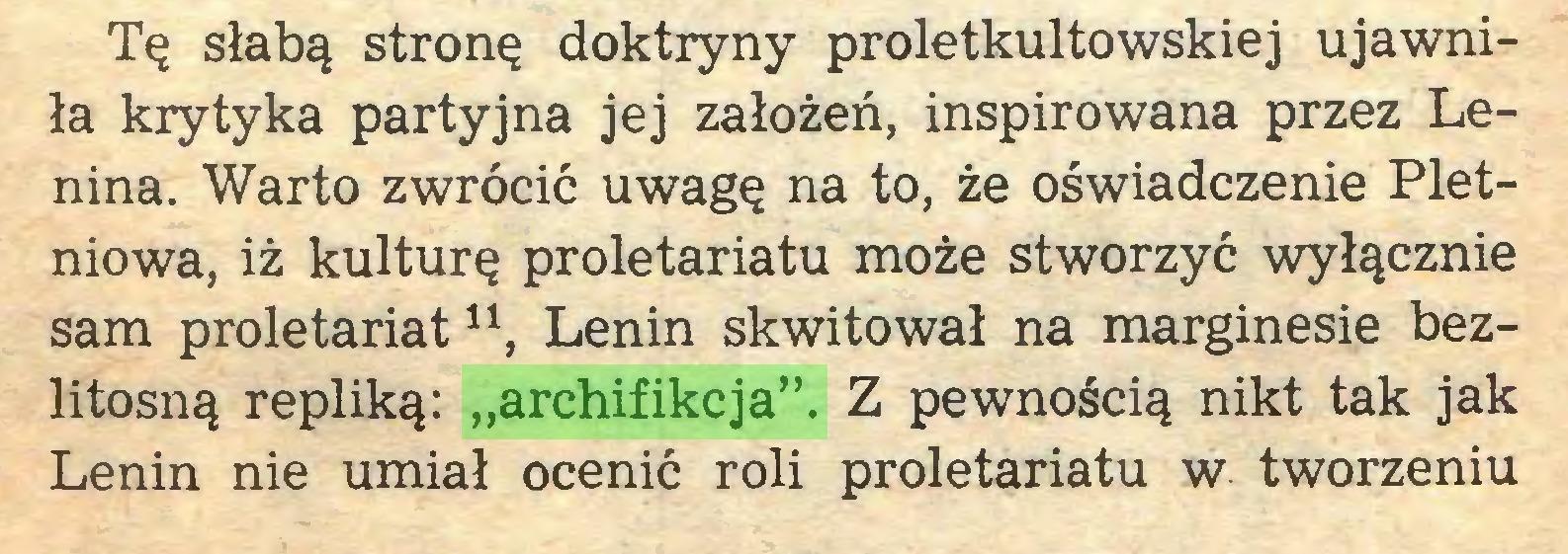 """(...) Tę słabą stronę doktryny proletkultowskiej ujawniła krytyka partyjna jej założeń, inspirowana przez Lenina. Warto zwrócić uwagę na to, że oświadczenie Pletniowa, iż kulturę proletariatu może stworzyć wyłącznie sam proletariat11, Lenin skwitował na marginesie bezlitosną repliką: """"archifikcja"""". Z pewnością nikt tak jak Lenin nie umiał ocenić roli proletariatu w tworzeniu..."""