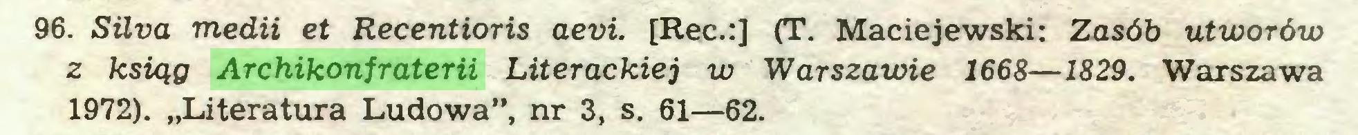"""(...) 96. Silva medii et Recentioris aevi. [Rec.:] (T. Maciejewski: Zasób utworów z ksiąg Archikonfraterii Literackiej w Warszawie 1668—1829. Warszawa 1972). """"Literatura Ludowa"""", nr 3, s. 61—62..."""