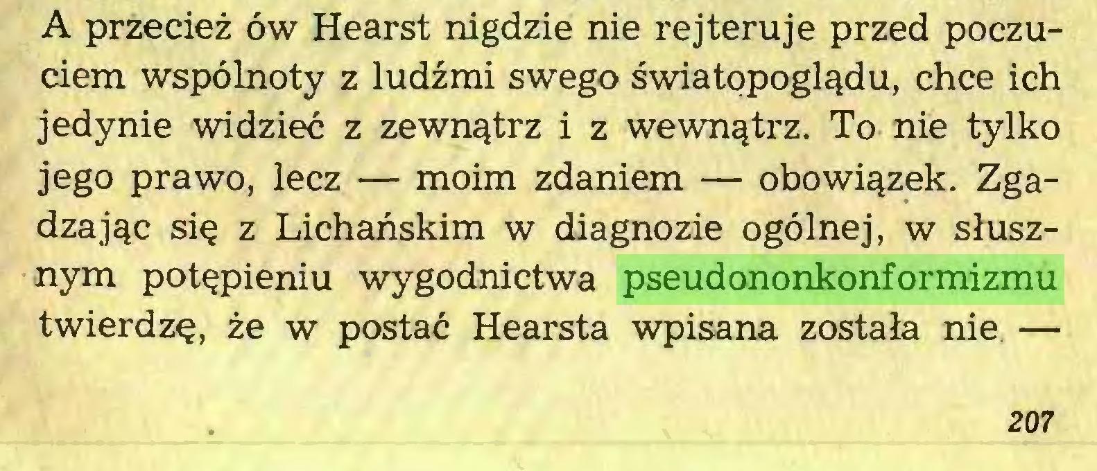(...) A przecież ów Hearst nigdzie nie rejteruje przed poczuciem wspólnoty z ludźmi swego światopoglądu, chce ich jedynie widzieć z zewnątrz i z wewnątrz. To nie tylko jego prawo, lecz — moim zdaniem — obowiązek. Zgadzając się z Lichańskim w diagnozie ogólnej, w słusznym potępieniu wygodnictwa pseudononkonformizmu twierdzę, że w postać Hearsta wpisana została nie — 207...