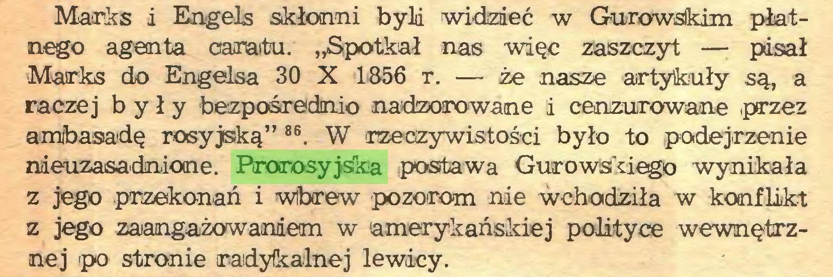 """(...) Marks i Engels skłonni była widzieć w Gurowskim płatnego agenta caratu. """"Spotkał nas więc zaszczyt — pisał ■Marks do Engelsa 30 X 1856 r. — że nasze artykuły są, a raczej były bezpośrednio nadzorowane i cenzurowane ,przez ambasadę rosyjską"""" 86. W rzeczywistości było to podejrzenie nieuzasadnione. Pirorosyjska postawa Gurowski ego wynikała z jego przekonań i Wbrew pozorom nie wchodziła w konflikt z jego zaangażowaniem w amerykańskiej polityce wewnętrznej po stronie radykalnej lewicy..."""