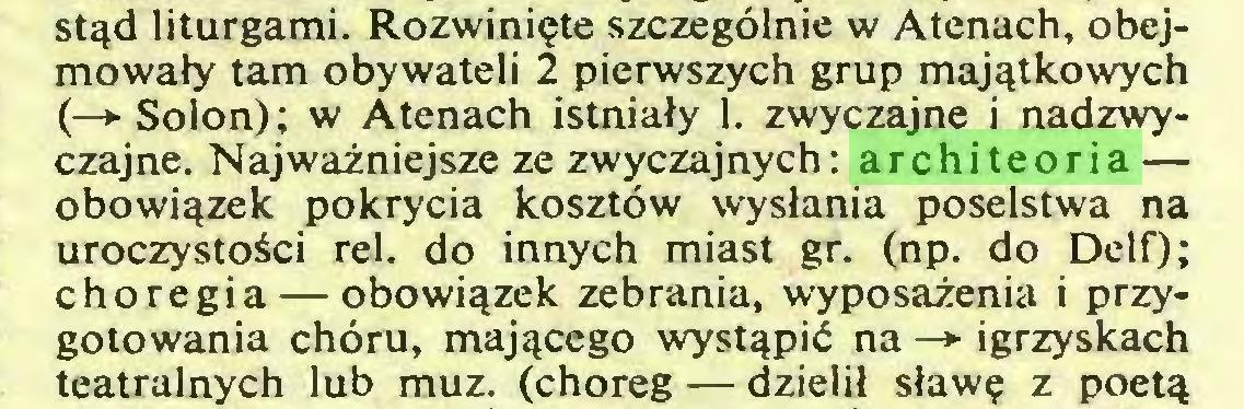 (...) stąd liturgami. Rozwinięte szczególnie w Atenach, obejmowały tam obywateli 2 pierwszych grup majątkowych (-> Solon); w Atenach istniały 1. zwyczajne i nadzwyczajne. Najważniejsze ze zwyczajnych: architeoria — obowiązek pokrycia kosztów wysłania poselstwa na uroczystości rei. do innych miast gr. (np. do Delf); choregia — obowiązek zebrania, wyposażenia i przygotowania chóru, mającego wystąpić na —*■ igrzyskach teatralnych lub muz. (choreg — dzielił sławę z poetą...