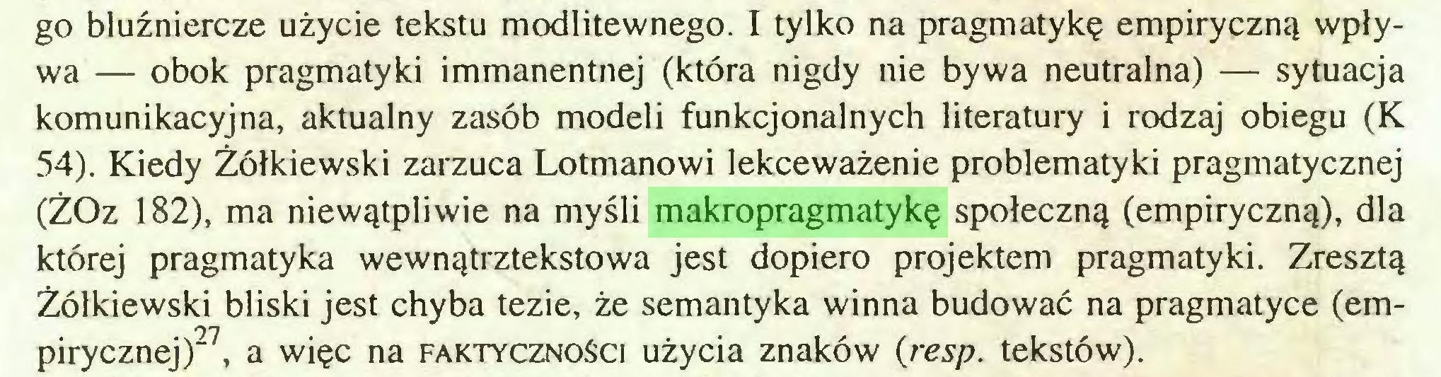 (...) go bluźniercze użycie tekstu modlitewnego. I tylko na pragmatykę empiryczną wpływa — obok pragmatyki immanentnej (która nigdy nie bywa neutralna) — sytuacja komunikacyjna, aktualny zasób modeli funkcjonalnych literatury i rodzaj obiegu (K 54). Kiedy Żółkiewski zarzuca Lotmanowi lekceważenie problematyki pragmatycznej (ŻOz 182), ma niewątpliwie na myśli makropragmatykę społeczną (empiryczną), dla której pragmatyka wewnątrztekstowa jest dopiero projektem pragmatyki. Zresztą Żółkiewski bliski jest chyba tezie, że semantyka winna budować na pragmatyce (empirycznej)27, a więc na faktyczności użycia znaków (resp. tekstów)...