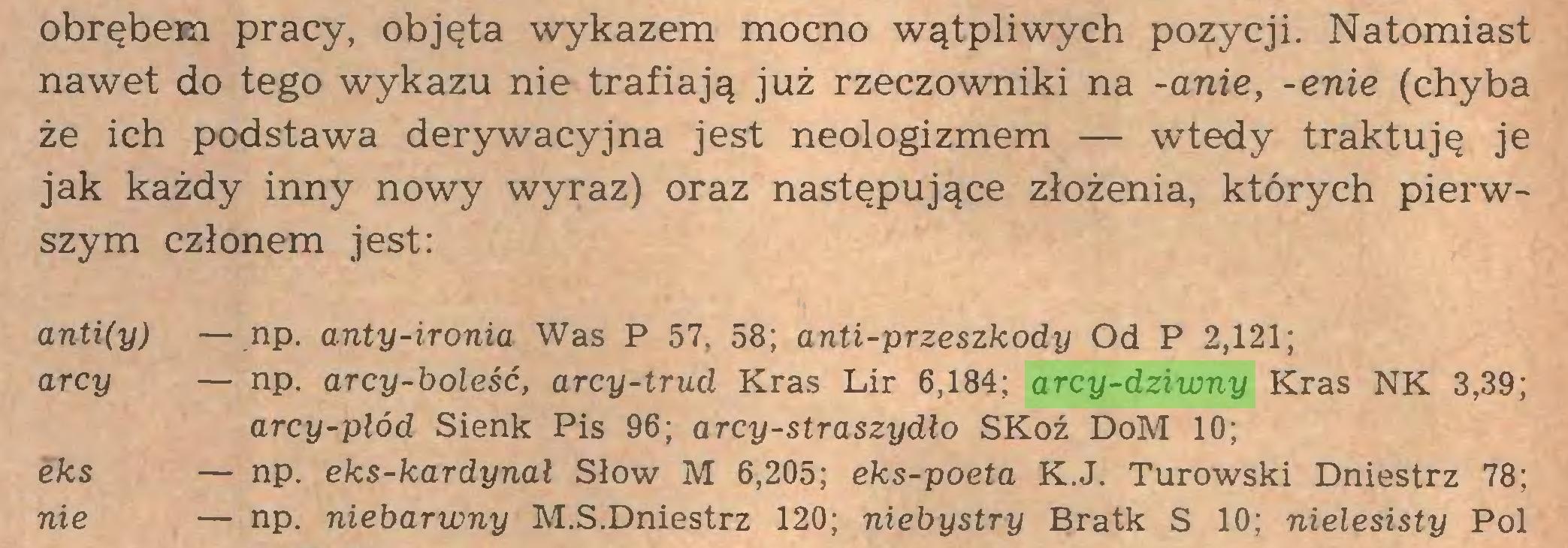 (...) obrębem pracy, objęta wykazem mocno wątpliwych pozycji. Natomiast nawet do tego wykazu nie trafiają już rzeczowniki na -anie, -enie (chyba że ich podstawa derywacyjna jest neologizmem — wtedy traktuję je jak każdy inny nowy wyraz) oraz następujące złożenia, których pierwszym członem jest: anti(y) — np. anty-ironia Was P 57, 58; anti-przeszkody Od P 2,121; arcy — np. arcy-boleść, arcy-trud Kras Lir 6,184; arcy-dziwny Kras NK 3,39; arcy-płód Sienk Pis 96; arcy-straszydło SKoź DoM 10; eks — np. eks-kardynał Słów M 6,205; eks-poeta K.J. Turowski Dniestrz 78; nie — np. niebarwny M.S.Dniestrz 120; niebystry Bratk S 10; nielesisty Pol...