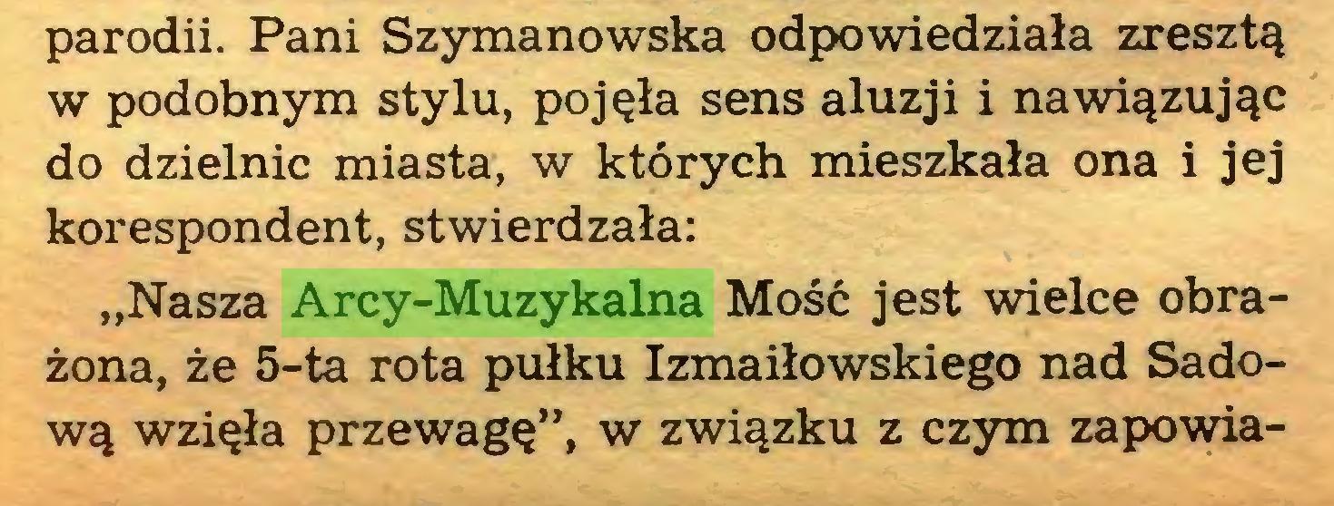 """(...) parodii. Pani Szymanowska odpowiedziała zresztą w podobnym stylu, pojęła sens aluzji i nawiązując do dzielnic miasta, w których mieszkała ona i jej korespondent, stwierdzała: """"Nasza Arcy-Muzykalna Mość jest wielce obrażona, że 5-ta rota pułku Izmaiłowskiego nad Sadową wzięła przewagę"""", w związku z czym zapowia..."""