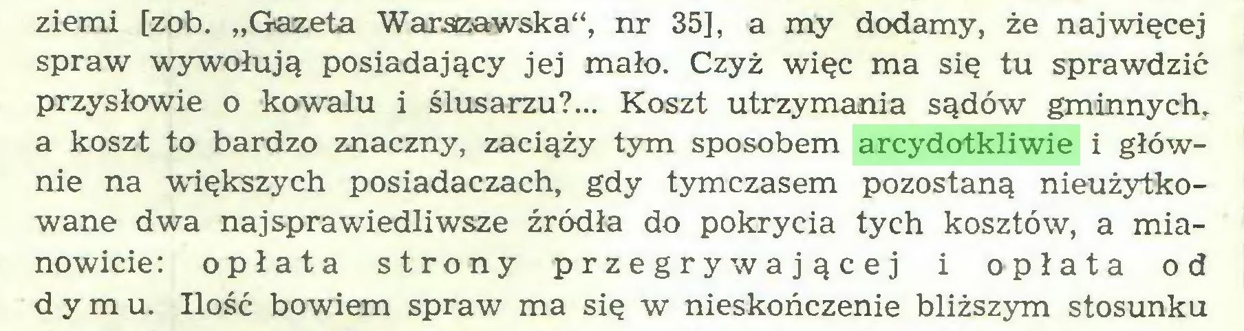 """(...) ziemi [zob. """"Gazeta Warszawska"""", nr 35], a my dodamy, że najwięcej spraw wywołują posiadający jej mało. Czyż więc ma się tu sprawdzić przysłowie o kowalu i ślusarzu?... Koszt utrzymania sądów gminnych, a koszt to bardzo znaczny, zaciąży tym sposobem arcydotkliwie i głównie na ■większych posiadaczach, gdy tymczasem pozostaną nieużytkowane dwa najsprawiedliwsze źródła do pokrycia tych kosztów, a mianowicie: opłata strony przegrywającej i opłata od dymu. Ilość bowiem spraw ma się w nieskończenie bliższym stosunku..."""