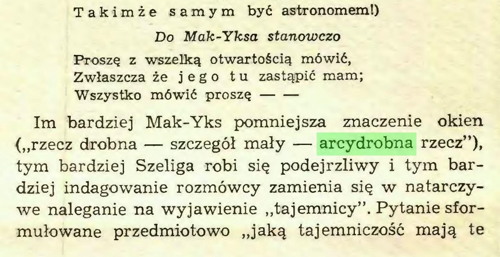 """(...) Takimze samym by6 astronomem!) Do Mak-Yksa stanowczo Ptoszq z wszelkq otwartoSci^ möwiö, Zwlaszcza ze jego tu zastgpid raam; Wszystko m6wi£ proszQ Im bardziej Mak-Yks pomniejsza znaczenie okien (""""rzecz drobna — szczegöl maly — arcydrobna rzecz""""), tym bardziej Szeliga robi si^ podejrzliwy i tym bardziej indagowanie rozmowcy zamienia si$ w natarczywe naleganie na wyjawienie """"tajemnicy"""". Pytanie sformulowane przedmiotowo """"jak^ tajemniczosc maj^ te..."""