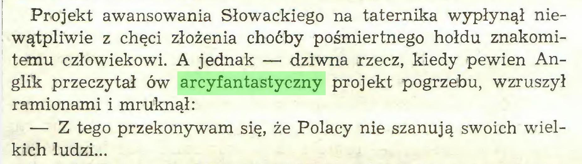 (...) Projekt awansowania Słowackiego na taternika wypłynął niewątpliwie z chęci złożenia choćby pośmiertnego hołdu znakomitemu człowiekowi. A jednak —• dziwna rzecz, kiedy pewien Anglik przeczytał ów arcyfantastyczny projekt pogrzebu, wzruszył ramionami i mruknął: — Z tego przekonywam się, że Polacy nie szanują swoich wielkich ludzi...