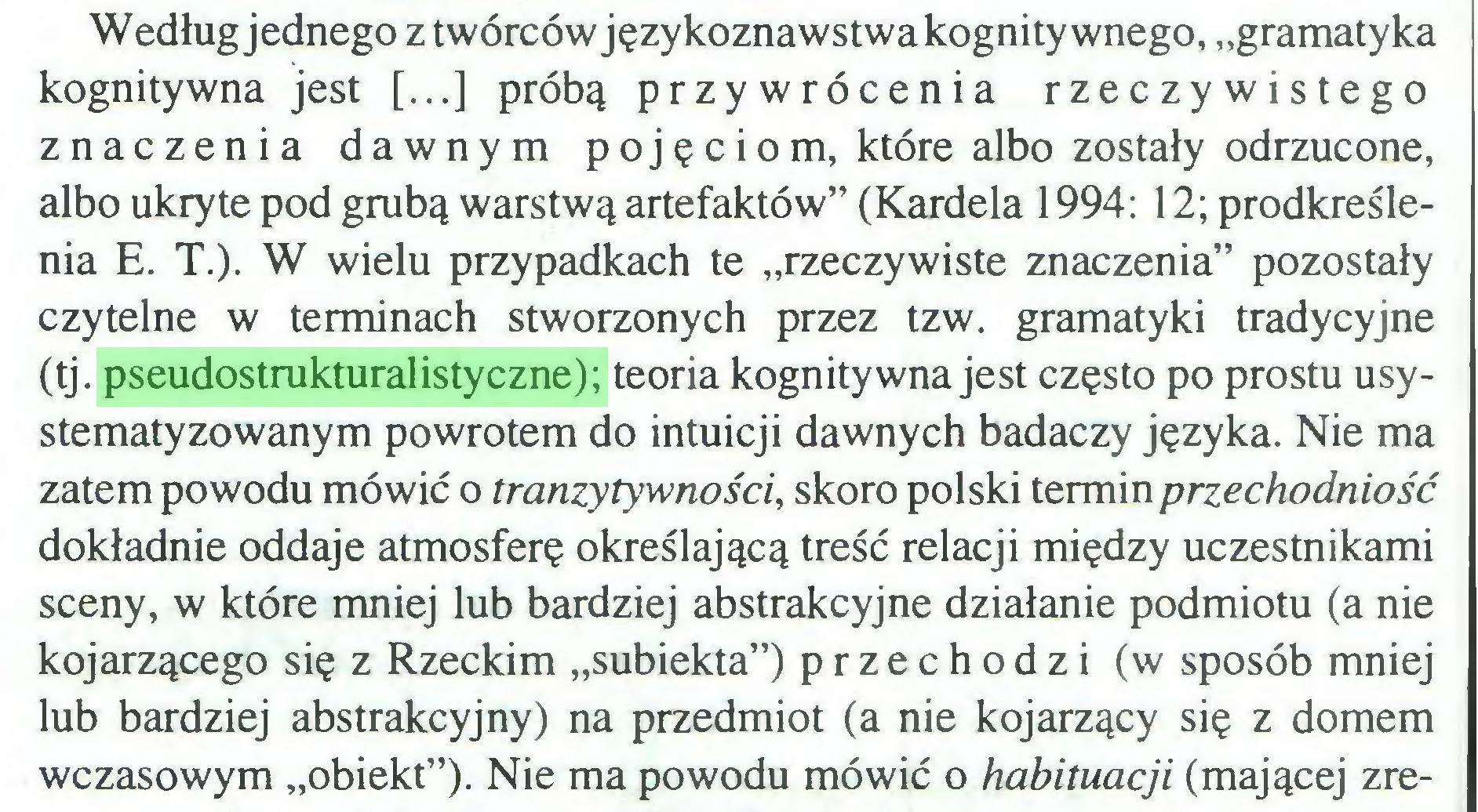 """(...) Według jednego z twórców językoznawstwa kognitywnego, """"gramatyka kognitywna jest [...] próbą przywrócenia rzeczywistego znaczenia dawnym pojęciom, które albo zostały odrzucone, albo ukryte pod grubą warstwą artefaktów"""" (Kardela 1994: 12; prodkreślenia E. T.). W wielu przypadkach te """"rzeczywiste znaczenia"""" pozostały czytelne w terminach stworzonych przez tzw. gramatyki tradycyjne (tj. pseudostrukturalistyczne); teoria kognitywna jest często po prostu usystematyzowanym powrotem do intuicji dawnych badaczy języka. Nie ma zatem powodu mówić o tranzytywności, skoro polski termin przechodniość dokładnie oddaje atmosferę określającą treść relacji między uczestnikami sceny, w które mniej lub bardziej abstrakcyjne działanie podmiotu (a nie kojarzącego się z Rzeckim """"subiekta"""") przechodzi (w sposób mniej lub bardziej abstrakcyjny) na przedmiot (a nie kojarzący się z domem wczasowym """"obiekt""""). Nie ma powodu mówić o habituacji (mającej zre..."""