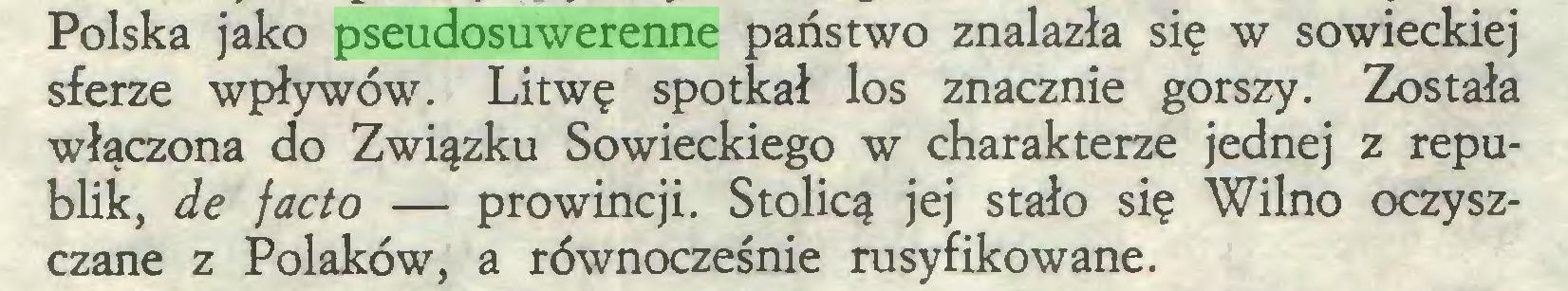 (...) Polska jako pseudosuwerenne państwo znalazła się w sowieckiej sferze wpływów. Litwę spotkał los znacznie gorszy. Została włączona do Związku Sowieckiego w charakterze jednej z republik, de facto — prowincji. Stolicą jej stało się Wilno oczyszczane z Polaków, a równocześnie rusyfikowane...