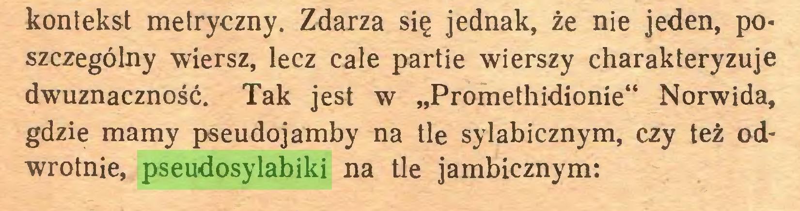 """(...) kontekst metryczny. Zdarza się jednak, że nie jeden, po* szczególny wiersz, lecz cale partie wierszy charakteryzuje dwuznaczność. Tak jest w """"Promethidionie"""" Norwida, gdzie mamy pseudojamby na tle sylabicznym, czy też odwrotnie, pseudosylabiki na tle jambicznym:..."""