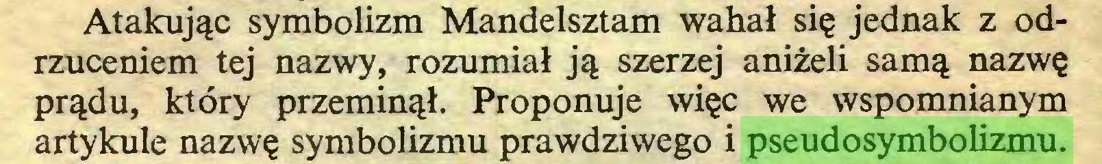 (...) Atakując symbolizm Mandelsztam wahał się jednak z odrzuceniem tej nazwy, rozumiał ją szerzej aniżeli samą nazwę prądu, który przeminął. Proponuje więc we wspomnianym artykule nazwę symbolizmu prawdziwego i pseudosymbolizmu...