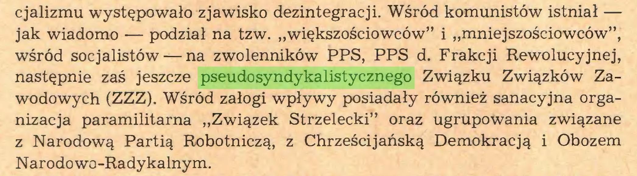 """(...) cjalizmu występowało zjawisko dezintegracji. Wśród komunistów istniał — jak wiadomo — podział na tzw. """"większościowców"""" i """"mniejszościowców"""", wśród socjalistów — na zwolenników PPS, PPS d. Frakcji Rewolucyjnej, następnie zaś jeszcze pseudosyndykalistycznego Związku Związków Zawodowych (ZZZ). Wśród załogi wpływy posiadały również sanacyjna organizacja paramilitarna """"Związek Strzelecki"""" oraz ugrupowania związane z Narodową Partią Robotniczą, z Chrześcijańską Demokracją i Obozem Narodowo-Radykalnym..."""
