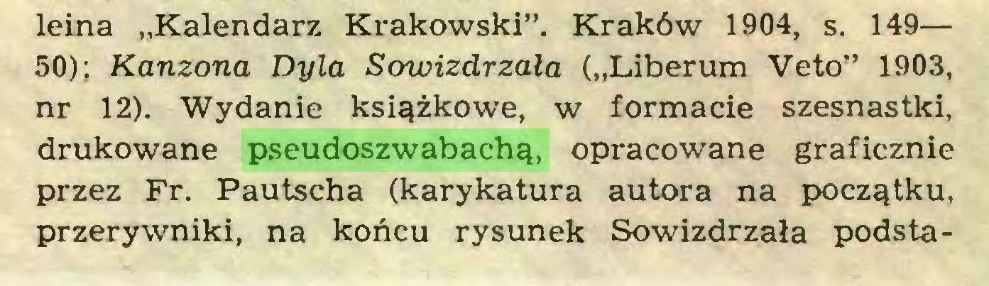 """(...) leina """"Kalendarz Krakowski"""". Kraków 1904, s. 149— 50); Kanzona Dyla Sowizdrzała (""""Liberum Veto"""" 1903, nr 12). Wydanie książkowe, w formacie szesnastki, drukowane pseudoszwabachą, opracowane graficznie przez Fr. Pautscha (karykatura autora na początku, przerywniki, na końcu rysunek Sowizdrzała podsta..."""