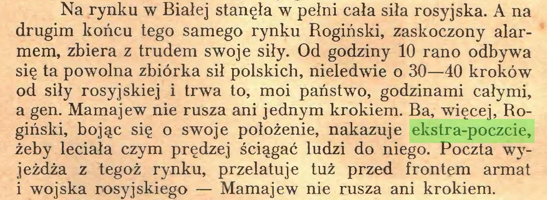 (...) Na rynku w Białej stanęła w pełni cała siła rosyjska. A na drugim końcu tego samego rynku Rogiński, zaskoczony alarmem, zbiera z trudem swoje siły. Od godziny 10 rano odbywa się ta powolna zbiórka sił polskich, nieledwie o 30—40 kroków od siły rosyjskiej i trwa to, moi państwo, godzinami całymi, a gen. Mamajew nie rusza ani jednym krokiem. Ba, więcej, Rogiński, bojąc się o swoje położenie, nakazuje ekstra-poczcie, żeby leciała czym prędzej ściągać ludzi do niego. Poczta wyjeżdża z tegoż rynku, przelatuje tuż przed frontem armat i wojska rosyjskiego — Mamajew nie rusza ani krokiem...