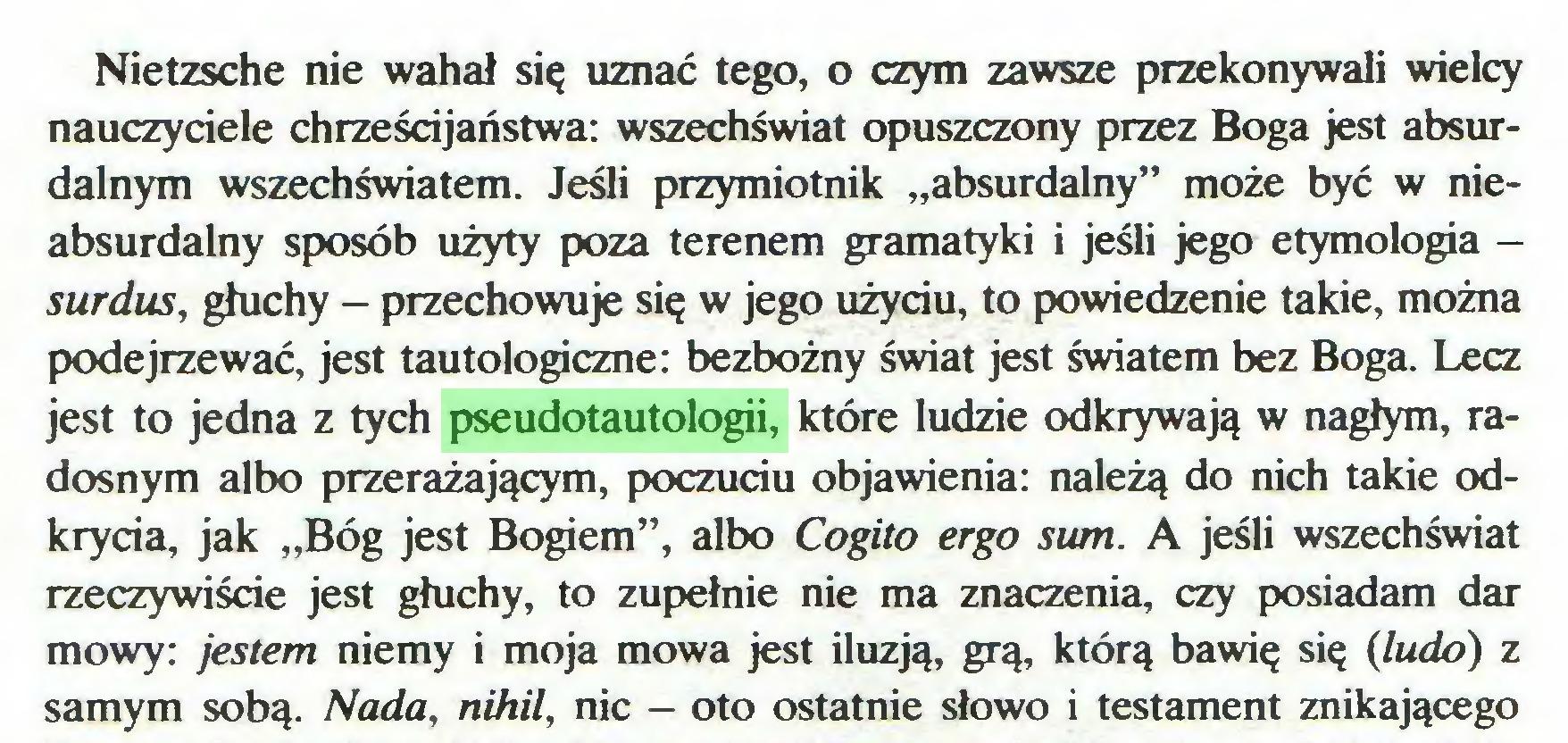 """(...) Nietzsche nie wahał się uznać tego, o czym zawsze przekonywali wielcy nauczyciele chrześcijaństwa: wszechświat opuszczony przez Boga jest absurdalnym wszechświatem. Jeśli przymiotnik """"absurdalny"""" może być w nieabsurdalny sposób użyty poza terenem gramatyki i jeśli jego etymologia surdus, głuchy - przechowuje się w jego użyciu, to powiedzenie takie, można podejrzewać, jest tautologiczne: bezbożny świat jest światem bez Boga. Lecz jest to jedna z tych pseudotautologii, które ludzie odkrywają w nagłym, radosnym albo przerażającym, poczuciu objawienia: należą do nich takie odkrycia, jak """"Bóg jest Bogiem"""", albo Cogito ergo sum. A jeśli wszechświat rzeczywiście jest głuchy, to zupełnie nie ma znaczenia, czy posiadam dar mowy: jestem niemy i moja mowa jest iluzją, grą, którą bawię się (ludo) z samym sobą. Nada, nihil, nic — oto ostatnie słowo i testament znikającego..."""