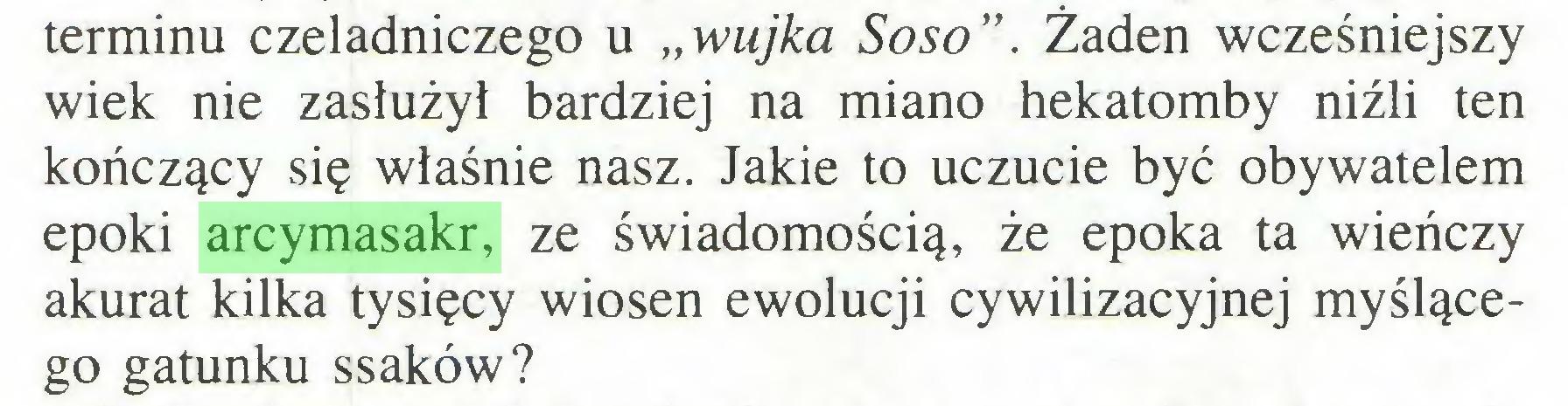 """(...) terminu czeladniczego u """"wujka Soso"""". Żaden wcześniejszy wiek nie zasłużył bardziej na miano hekatomby niźli ten kończący się właśnie nasz. Jakie to uczucie być obywatelem epoki arcymasakr, ze świadomością, że epoka ta wieńczy akurat kilka tysięcy wiosen ewolucji cywilizacyjnej myślącego gatunku ssaków?..."""
