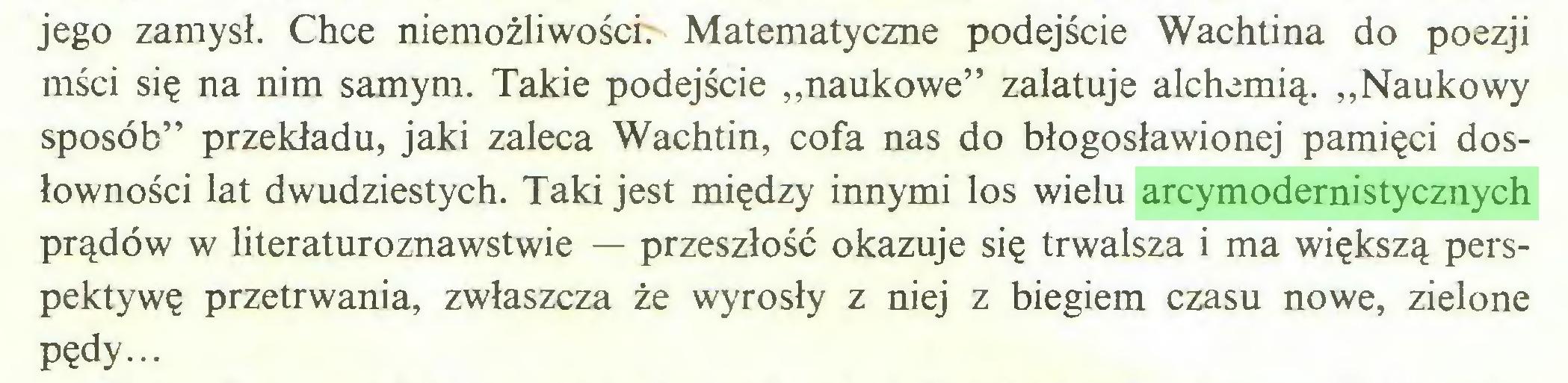 """(...) jego zamysł. Chce niemożliwości Matematyczne podejście Wachtina do poezji mści się na nim samym. Takie podejście """"naukowe"""" zalatuje alchemią. """"Naukowy sposób"""" przekładu, jaki zaleca Wachtin, cofa nas do błogosławionej pamięci dosłowności lat dwudziestych. Taki jest między innymi los wielu arcymodernistycznych prądów w literaturoznawstwie — przeszłość okazuje się trwalsza i ma większą perspektywę przetrwania, zwłaszcza że wyrosły z niej z biegiem czasu nowe, zielone pędy..."""