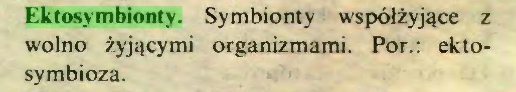 (...) Ektosymbionty. Symbionty współżyjące z wolno żyjącymi organizmami. Por.: ektosymbioza...