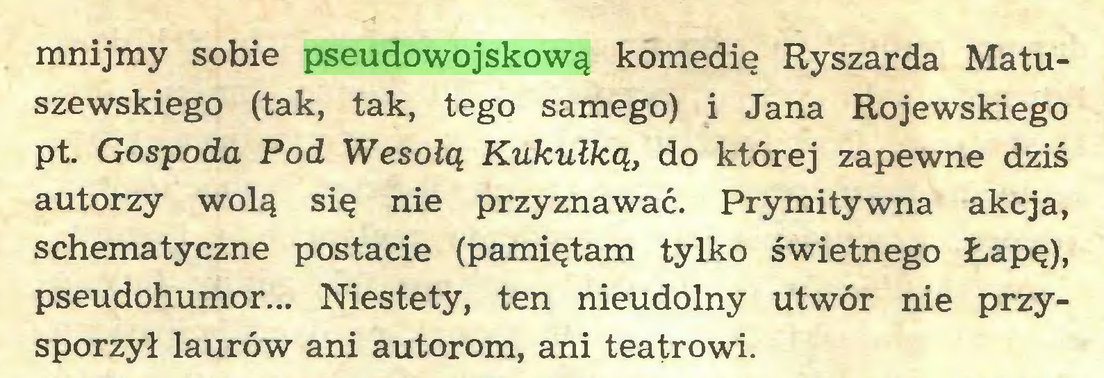 (...) mnijmy sobie pseudowojskową komedię Ryszarda Matuszewskiego (tak, tak, tego samego) i Jana Rojewskiego pt. Gospoda Pod Wesołą Kukułką, do której zapewne dziś autorzy wolą się nie przyznawać. Prymitywna akcja, schematyczne postacie (pamiętam tylko świetnego Łapę), pseudohumor... Niestety, ten nieudolny utwór nie przysporzył laurów ani autorom, ani teatrowi...