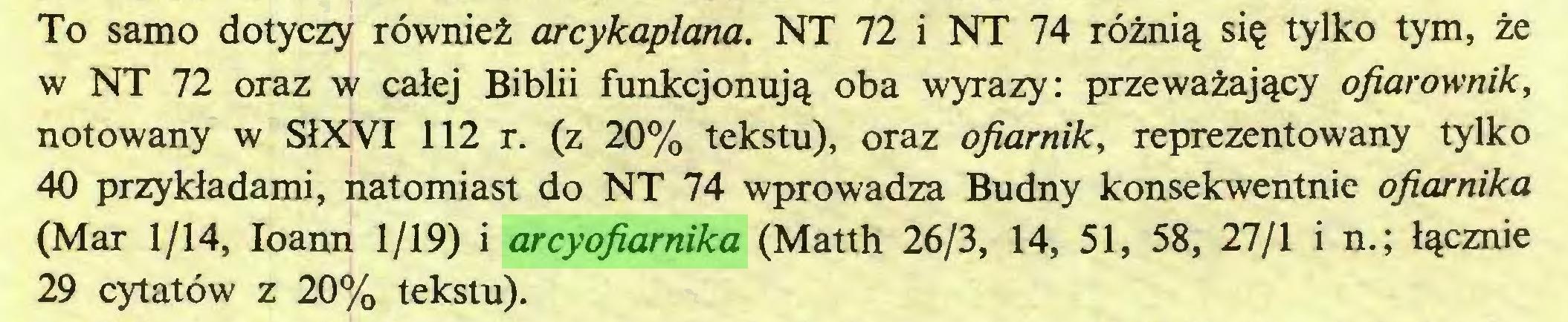 (...) To samo dotyczy röwniei; arcykaplana. NT 72 i NT 74 röznig sie tylko tym, ze w NT 72 oraz w calej Biblii funkcjonujg oba wyrazy: przewazajgcy ofiarownik, notowany w S1XVI 112 r. (z 20% tekstu), oraz ofiamik, reprezentowany tylko 40 przykladami, natomiast do NT 74 wprowadza Budny konsekwentnie ofiarnika (Mar 1/14, Ioann 1/19) i arcyofiarnika (Matth 26/3, 14, 51, 58, 27/1 i n.; Igcznie 29 cytatöw z 20% tekstu)...