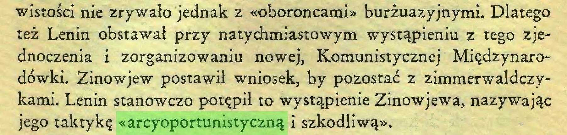 (...) wistości nie zrywało jednak z «oboroncami» burżuazyjnymi. Dlatego też Lenin obstawał przy natychmiastowym wystąpieniu z tego zjednoczenia i zorganizowaniu nowej, Komunistycznej Międzynarodówki. Zinowjew postawił wniosek, by pozostać z zimmerwaldczykami. Lenin stanowczo potępił to wystąpienie Zinowjewa, nazywając jego taktykę «arcyoportunistyczną i szkodliwą»...