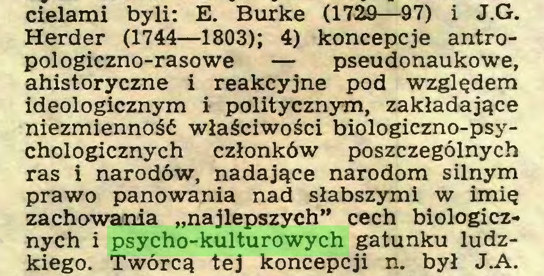 """(...) cielami byli: E. Burkę (1729—97) i J.G. Herder (1744—1803); 4) koncepcje antropologiczno-rasowe — pseudonaukowe, ahistoryczne i reakcyjne pod względem ideologicznym i politycznym, zakładające niezmienność właściwości biologiczno-psychologicznych członków poszczególnych ras i narodów, nadające narodom silnym prawo panowania nad słabszymi w imię zachowania """"najlepszych"""" cech biologicznych i psycho-kulturowych gatunku ludzkiego. Twórcą tej koncepcji n. był J.A..."""