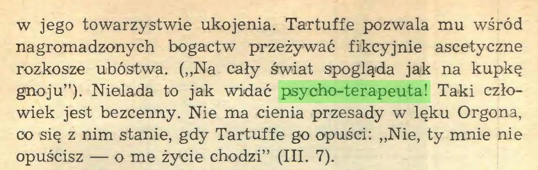 """(...) w jego towarzystwie ukojenia. Tartuffe pozwala mu wśród nagromadzonych bogactw przeżywać fikcyjnie ascetyczne rozkosze ubóstwa. (""""Na cały świat spogląda jak na kupkę gnoju""""). Nielada to jak widać psycho-terapeuta! Taki człowiek jest bezcenny. Nie ma cienia przesady w lęku Orgona, co się z nim stanie, gdy Tartuffe go opuści: """"Nie, ty mnie nie opuścisz — o me życie chodzi"""" (III. 7)..."""