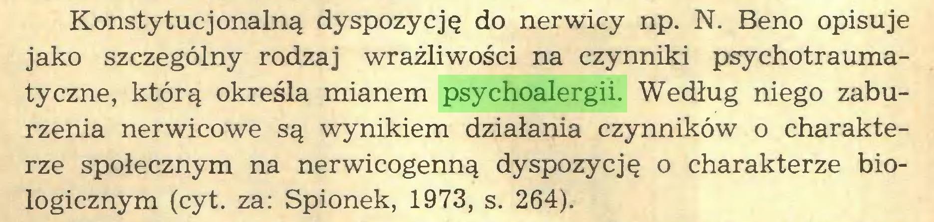 (...) Konstytucjonalną dyspozycję do nerwicy np. N. Beno opisuje jako szczególny rodzaj wrażliwości na czynniki psychotraumatyczne, którą określa mianem psychoalergii. Według niego zaburzenia nerwicowe są wynikiem działania czynników o charakterze społecznym na nerwicogenną dyspozycję o charakterze biologicznym (cyt. za: Spionek, 1973, s. 264)...