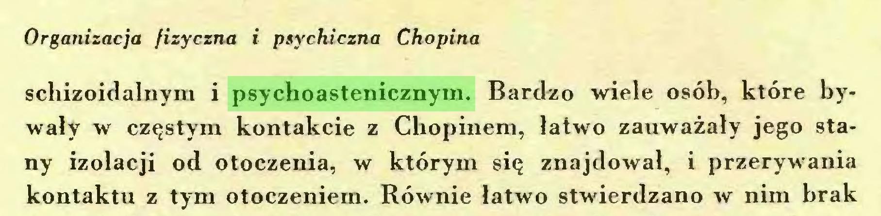 (...) Organizacja fizyczna i psychiczna Chopina schizoidalnym i psychoastenicznym. Bardzo wiele osób, które bywały w częstym kontakcie z Chopinem, łatwo zauważały jego stany izolacji od otoczenia, w którym się znajdował, i przerywania kontaktu z tym otoczeniem. Równie łatwo stwierdzano w nim brak...